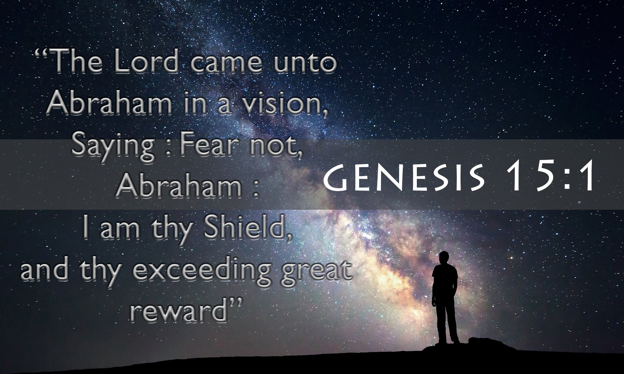 The Lord came unto Abraham in a vision, saying Fear not, Abraham I am thy Shield