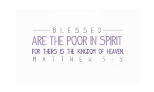 Blessed are the poor in spirit for there is the kingdom of heaven